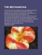 The Mechanician; A Treatise on the Construction and Manipulation of Tools, for the Use and Instruction of Young Engineers and Scientific Amateurs Comp af Cameron Knight