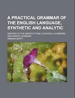 A Practical Grammar of the English Language, Synthetic and Analytic; Adapted to the Wants of Public Schools, Academies, and Private Learners af Andrew Burtt