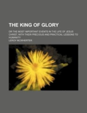 Bog, paperback The King of Glory; Or the Most Important Events in the Life of Jesus Christ, with Their Precious and Practical Lessons to Humanity af Leroy McWherter