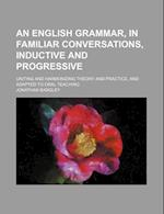 An English Grammar, in Familiar Conversations, Inductive and Progressive; Uniting and Harmonizing Theory and Practice, and Adapted to Oral Teaching af Jonathan Badgley