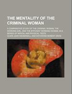 The Mentality of the Criminal Woman; A Comparative Study of the Criminal Woman, the Working Girl, and the Efficient Working Woman, in a Series of Ment af Clara Jean Weidensall