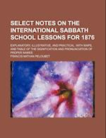 Select Notes on the International Sabbath School Lessons for 1876; Explanatory, Illustrative, and Practical. with Maps, and Table of the Signification