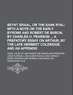 Seynt Graal, or the Sank Ryal; With a Note on the Early Byrons and Robert de Buron, by Charles H. Pearson a Prefatory Essay on Arthur, by the Late Her af Herry Lovelich