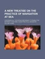 A   New Treatise on the Practice of Navigation at Sea; Containing All the Details Necessary to Enable the Mariner to Become a Good Practical Navigator af William Thoms