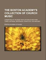The Boston Academy's Collection of Church Music; Consisting of the Most Popular Psalm and Hymn Tunes, Anthems, Sentences, Chants, &C. Old and New af Boston Academy Of Music