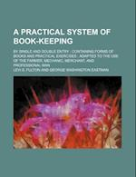 A   Practical System of Book-Keeping; By Single and Double Entry Containing Forms of Books and Practical Exercises Adapted to the Use of the Farmer, M af Levi S. Fulton