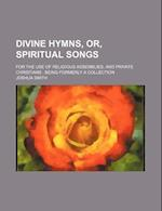 Divine Hymns, Or, Spiritual Songs; For the Use of Religious Assemblies, and Private Christians Being Formerly a Collection af Joshua Smith