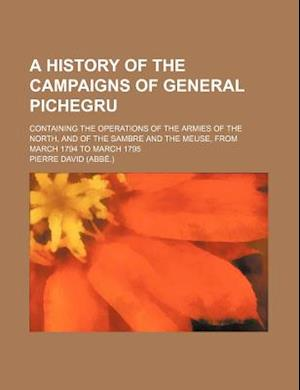 Bog, paperback A   History of the Campaigns of General Pichegru; Containing the Operations of the Armies of the North, and of the Sambre and the Meuse, from March 17 af Pierre David