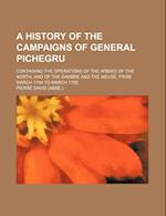 A   History of the Campaigns of General Pichegru; Containing the Operations of the Armies of the North, and of the Sambre and the Meuse, from March 17 af Pierre David