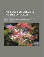 The Place of Jesus in the Life of Today; A Series of Unconventional Talks on Some Present Day Realities of the Christian Religion af Henry Kingman