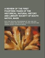 A   Review of the First Fourteen Years of the Historical, Natural History and Library Society of South Natick, Mass; With the Field-Day Proceedings of af Amos P. Cheney