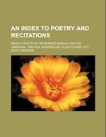 An Index to Poetry and Recitations; Being a Practical Reference Manual for the Librarian, Teacher, Bookseller, Elocutionist, Etc af Edith Granger