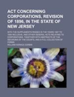 ACT Concerning Corporations, Revision of 1896, in the State of New Jersey; With the Supplements Passed in the Years 1897 to 1908 Inclusive, and Other af William Horace Corbin