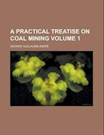 A Practical Treatise on Coal Mining Volume 1 af George Guillaume Andre