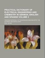 Practical Dictionary of Electrical Engineering and Chemistry in German, English and Spanish; Treating Especially of Modern Machine Industry, the Found af Paul Heyne