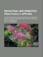 Industrial Mathematics Practically Applied; An Instruction and Reference Book for Students in Manual Training, Industrial and Technical Schools, and f af Paul V. Farnsworth