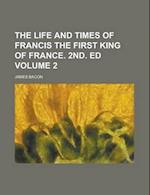 The Life and Times of Francis the First King of France. 2nd. Ed Volume 2 af James Bacon