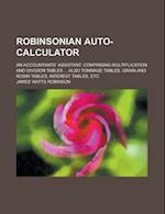 Robinsonian Auto-Calculator; An Accountants' Assistant. Comprising Multiplication and Division Tables ... Also Tonnage Tables, Grain and Rosin Tables, af James Watts Robinson