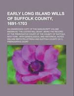 Early Long Island Wills of Suffolk County, 1691-1703; An Unabridged Copy of the Manuscript Volume Known as the Lester Will Book, Being the Record of af William Smith Pelletreau