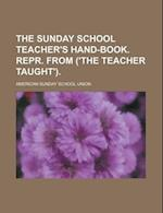 The Sunday School Teacher's Hand-Book. Repr. from ('The Teacher Taught') af American Sunday School Union