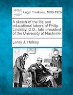 A Sketch of the Life and Educational Labors of Philip Lindsley, D.D., Late President of the University of Nashville. af Leroy J. Halsey