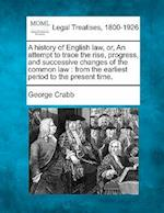 A History of English Law, Or, an Attempt to Trace the Rise, Progress, and Successive Changes of the Common Law