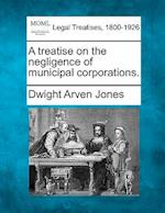 A Treatise on the Negligence of Municipal Corporations. af Dwight Arven Jones