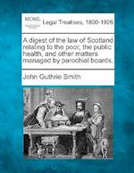 A Digest of the Law of Scotland Relating to the Poor, the Public Health, and Other Matters Managed by Parochial Boards. af John Guthrie Smith