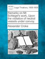Remarks on Mr. Schlegel's Work, Upon the Visitation of Neutral Vessels Under Convoy. af Alexander Croke