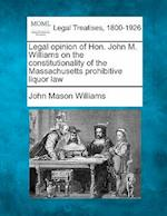Legal Opinion of Hon. John M. Williams on the Constitutionality of the Massachusetts Prohibitive Liquor Law af John Mason Williams