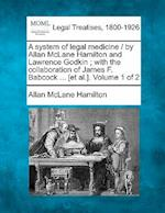 A System of Legal Medicine / By Allan McLane Hamilton and Lawrence Godkin; With the Collaboration of James F. Babcock ... [Et Al.]. Volume 1 of 2