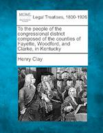 To the People of the Congressional District Composed of the Counties of Fayette, Woodford, and Clarke, in Kentucky