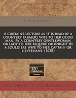 A Curtaine Lecture as It Is Read by a Countrey Farmers Wife to Her Good Man. by a Countrey Gentlewoman or Lady to Her Esquire or Knight by a Souldiers