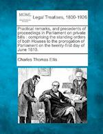 Practical Remarks, and Precedents of Proceedings in Parliament on Private Bills af Charles Thomas Ellis