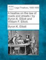 A Treatise on the Law of Roads and Streets / By Byron K. Elliott and William F. Elliott. af Byron K. Elliott