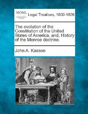 The Evolution of the Constitution of the United States of America, And, History of the Monroe Doctrine.