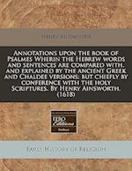 Annotations Upon the Book of Psalmes Wherin the Hebrew Words and Sentences Are Compared With, and Explained by the Ancient Greek and Chaldee Versions af Henry Ainsworth