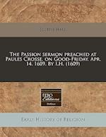 The Passion Sermon Preached at Paules Crosse, on Good-Friday. Apr. 14. 1609. by I.H. (1609)