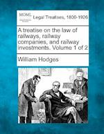 A Treatise on the Law of Railways, Railway Companies, and Railway Investments. Volume 1 of 2 af William Hodges
