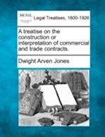 A Treatise on the Construction or Interpretation of Commercial and Trade Contracts. af Dwight Arven Jones