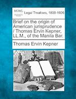 Brief on the Origin of American Jurisprudence / Thomas Ervin Kepner, LL.M., of the Manila Bar. af Thomas Ervin Kepner