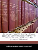 To Amend Title XVIII of the Social Security ACT to Make Miscellaneous and Technical Changes to the Medicare Program.
