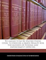 To Amend Title 18, United States Code, to Provide a Death Penalty for the Murder of Federal Law Enforcement Officers.