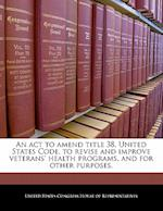 An ACT to Amend Title 38, United States Code, to Revise and Improve Veterans' Health Programs, and for Other Purposes.