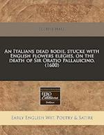 An Italians Dead Bodie, Stucke with English Flowers Elegies, on the Death of Sir Oratio Pallauicino. (1600)