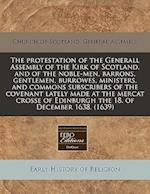 The Protestation of the Generall Assembly of the Kirk of Scotland, and of the Noble-Men, Barrons, Gentlemen, Burrowes, Ministers, and Commons Subscrib