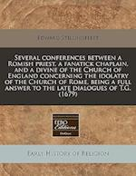 Several Conferences Between a Romish Priest, a Fanatick Chaplain, and a Divine of the Church of England Concerning the Idolatry of the Church of Rome,