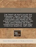 The Treaty of Peace Called the Pyrenaean Treaty, Between the Crowns of France and Spain Concluded and Signed by His Eminency Cardinal Mazarin and Dom