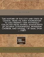 The History of the City and State of Geneva, from Its First Foundation to This Present Time Faithfully Collected from Several Manuscripts of Jacobus G af Nicolas Chorier, Nicholas Chorier