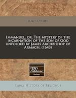 Immanuel, Or, the Mystery of the Incarnation of the Son of God Unfolded by James Archbishop of Armagh. (1643)